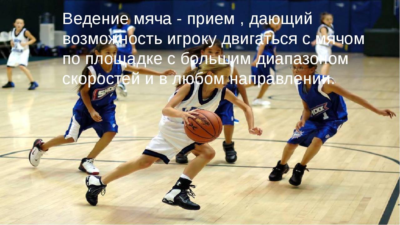 Ведение мяча - прием , дающий возможность игроку двигаться с мячом по площад...