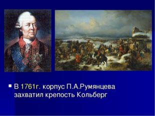 В 1761г. корпус П.А.Румянцева захватил крепость Кольберг