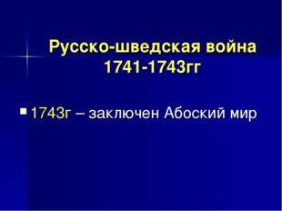 Русско-шведская война 1741-1743гг 1743г – заключен Абоский мир