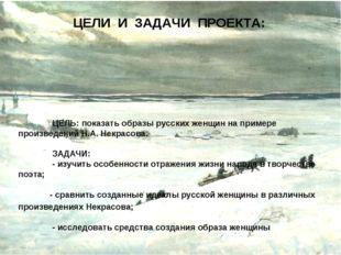 ЦЕЛИ И ЗАДАЧИ ПРОЕКТА:  ЦЕЛЬ: показать образы русских женщин на примере про