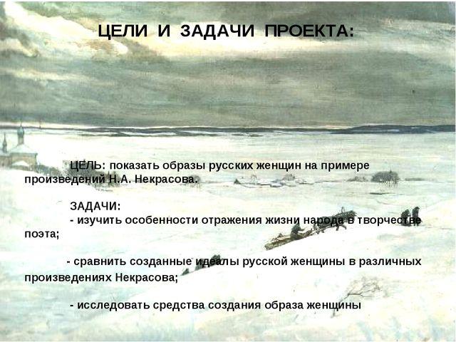 ЦЕЛИ И ЗАДАЧИ ПРОЕКТА:  ЦЕЛЬ: показать образы русских женщин на примере про...