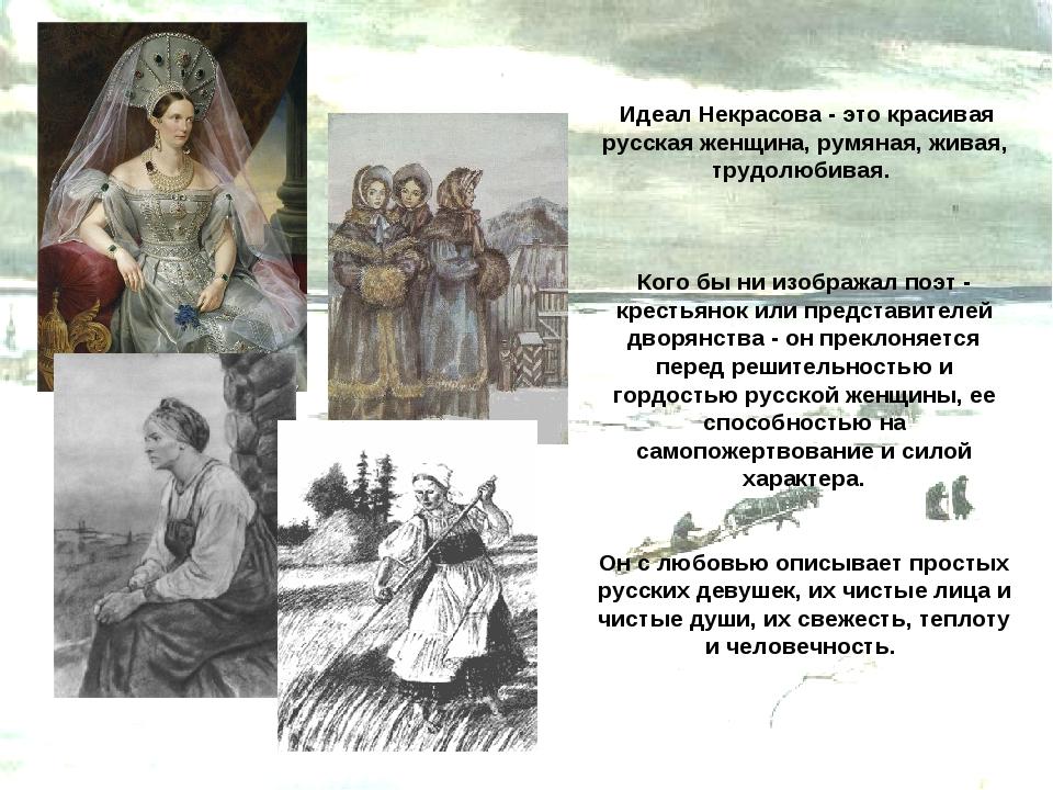 Идеал Некрасова - это красивая русская женщина, румяная, живая, трудолюбивая...