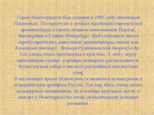 Город Новочеркасск был основан в 1805 году атаманом Платовым. Построен он в л