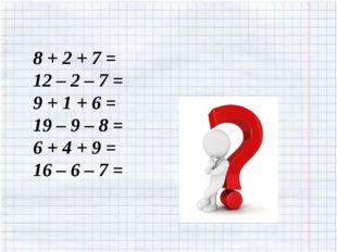 8 + 2 + 7 = 12 – 2 – 7 = 9 + 1 + 6 = 19 – 9 – 8 = 6 + 4 + 9 = 16 – 6 – 7 =