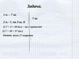 Задача. 1 п. – 7 ш. ? ш. 2 п.- ?, на 3 ш. Б 1) 7 + 3 = 10 (ш.) – на 2 проволо