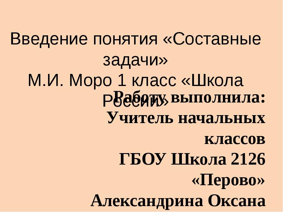 Введение понятия «Составные задачи» М.И. Моро 1 класс «Школа России» Работу в...