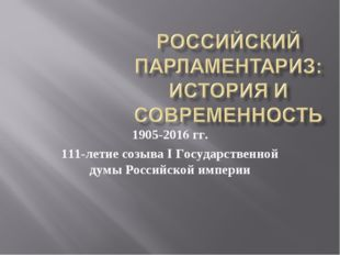 1905-2016 гг. 111-летие созыва I Государственной думы Российской империи