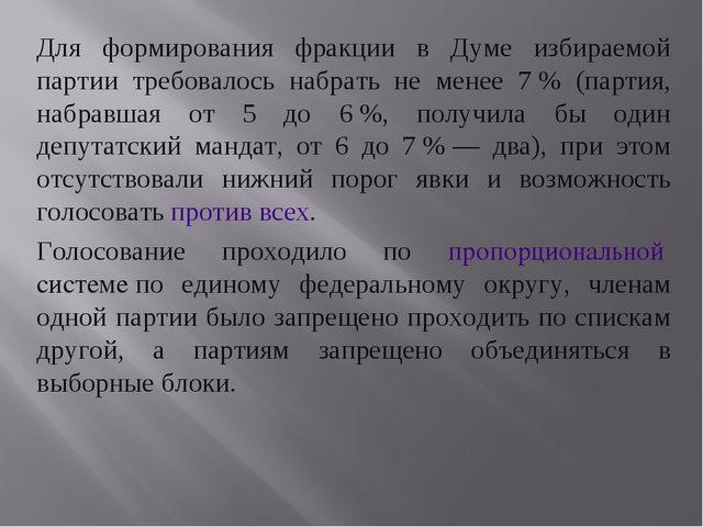 Для формирования фракции в Думе избираемой партии требовалось набрать не мене...