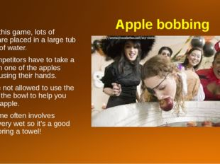 Apple bobbing To play this game, lots of apples are placed in a large tub or