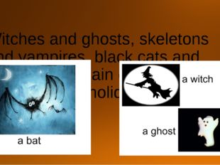 Witches and ghosts, skeletons and vampires, black cats and bats are the main