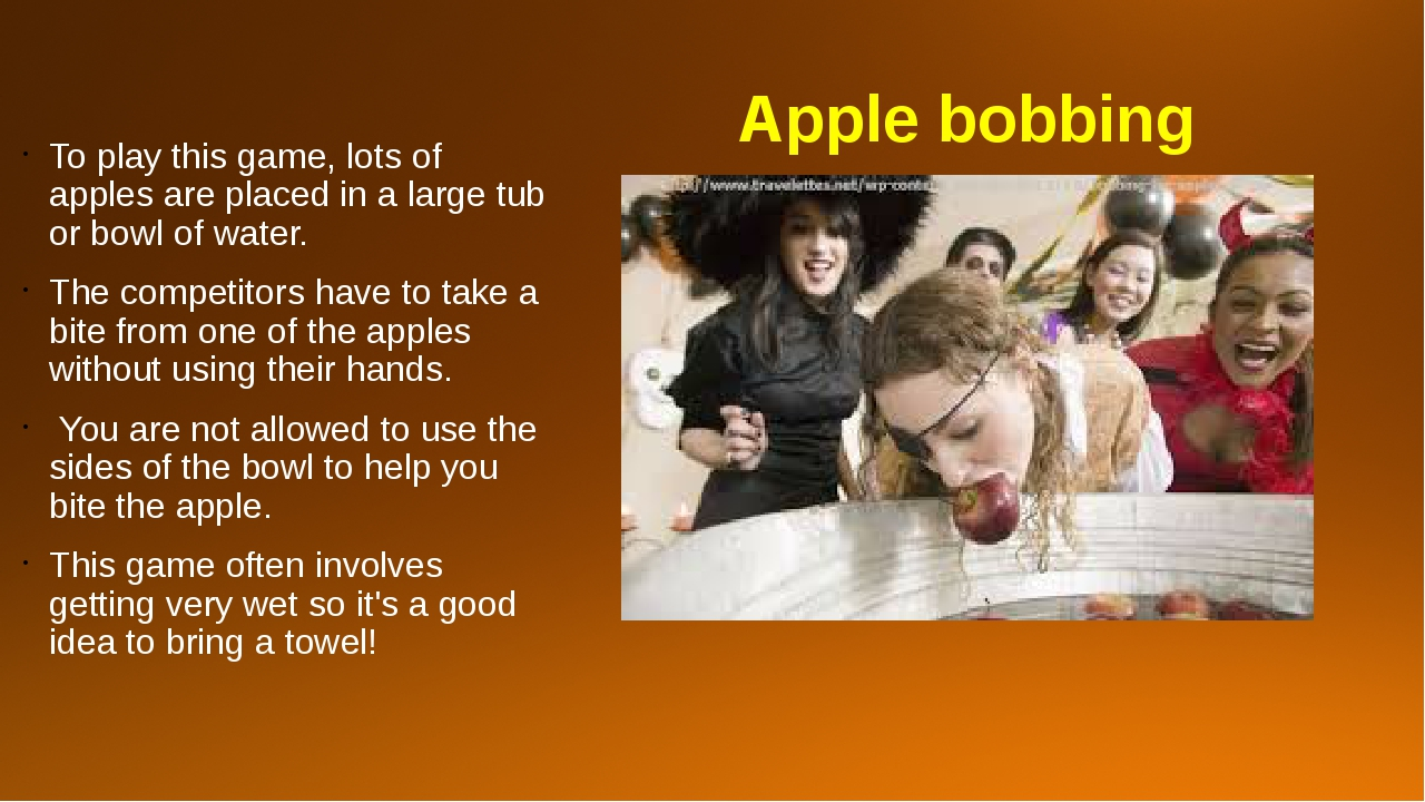 Apple bobbing To play this game, lots of apples are placed in a large tub or...