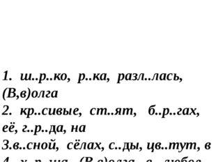 1. ш..р..ко, р..ка, разл..лась, (В,в)олга 2. кр..сивые, ст..ят, б..р..гах, е