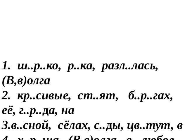 1. ш..р..ко, р..ка, разл..лась, (В,в)олга 2. кр..сивые, ст..ят, б..р..гах, е...