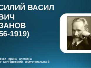 ВАСИЛИЙВАСИЛЬЕВИЧ РОЗАНОВ (1856-1919) малиновская ирина олеговна ОГА ПОУ Бе