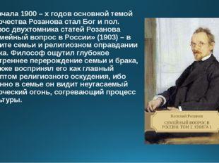 С начала 1900 – х годов основной темой творчества Розанова стал Бог и пол. Па