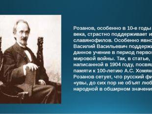 Розанов, особенно в 10-е годы ХХ века, страстно поддерживает идеи славянофило