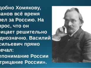 Подобно Хомякову, Розанов всё время болел за Россию. На вопрос, что он отрица