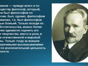 В.В.Розанов— прежде всего и по преимуществу философ, который, хотя и не был