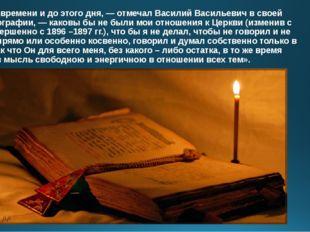 «С того времени и до этого дня, — отмечал Василий Васильевич в своей автобиог