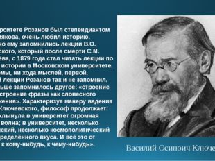 В университете Розанов был степендиантом А.С. Хомякова, очень любил историю.