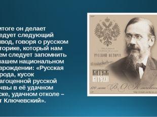 В итоге он делает следует следующий вывод, говоря о русском историке, который