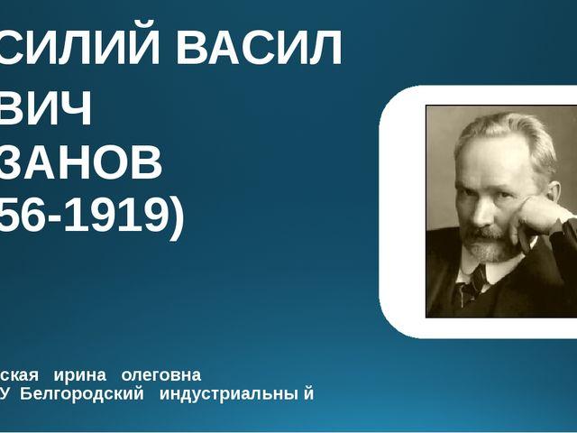 ВАСИЛИЙВАСИЛЬЕВИЧ РОЗАНОВ (1856-1919) малиновская ирина олеговна ОГА ПОУ Бе...