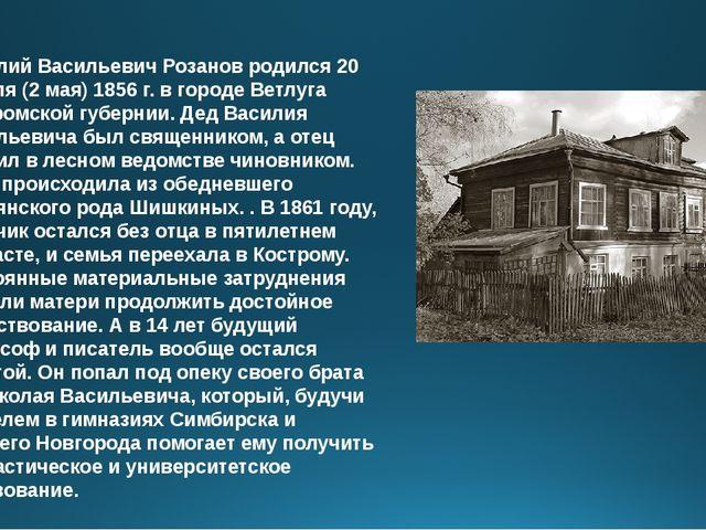 Василий Васильевич Розанов родился 20 апреля (2 мая) 1856 г. в городе Ветлуга...