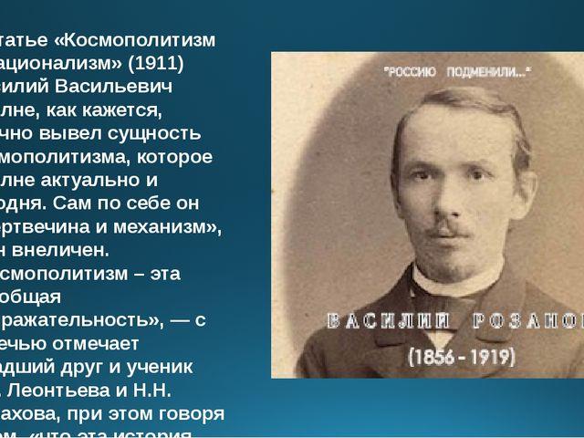 В статье «Космополитизм и национализм» (1911) Василий Васильевич вполне, как...