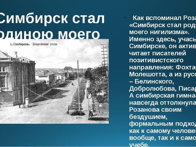 «Симбирск стал родиною моего нигилизма». Как вспоминал Розанов, «Симбирск ста...