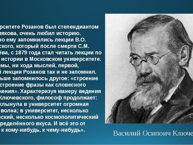 В университете Розанов был степендиантом А.С. Хомякова, очень любил историю....