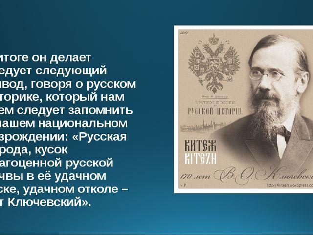 В итоге он делает следует следующий вывод, говоря о русском историке, который...