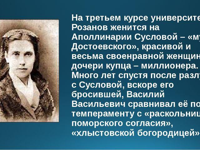 На третьем курсе университета Розанов женится на Аполлинарии Сусловой – «музе...