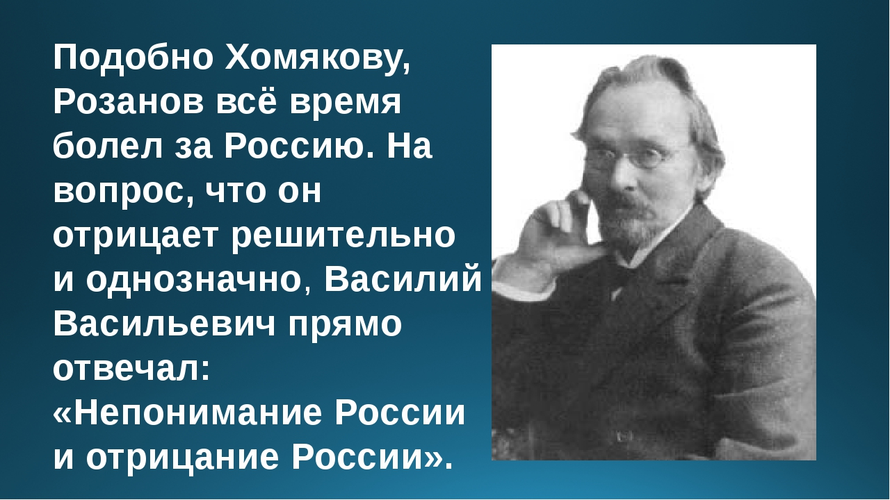 Подобно Хомякову, Розанов всё время болел за Россию. На вопрос, что он отрица...