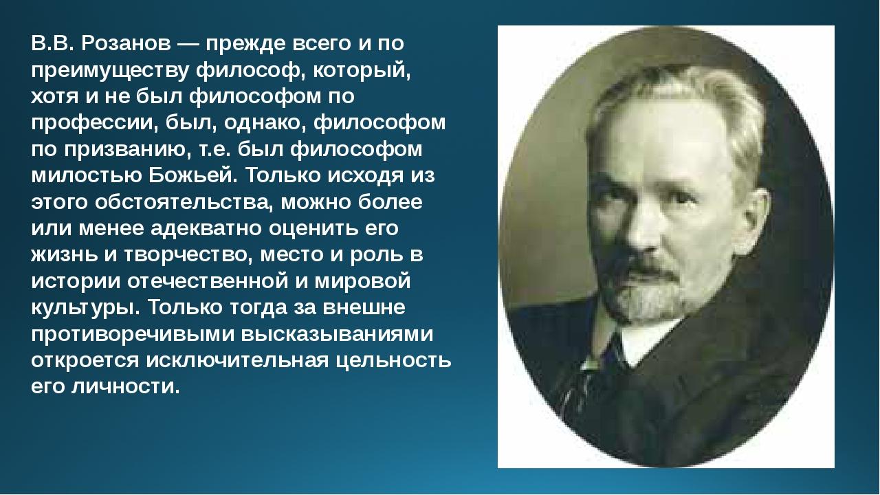 В.В.Розанов— прежде всего и по преимуществу философ, который, хотя и не был...