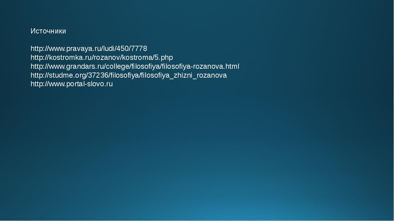 Источники http://www.pravaya.ru/ludi/450/7778 http://kostromka.ru/rozanov/kos...