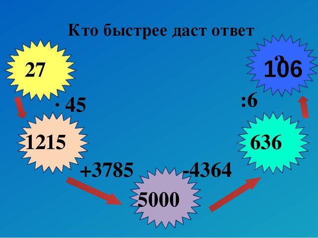 Кто быстрее даст ответ 27 ? ∙ 45 +3785 -4364 :6 1215 5000 636 106