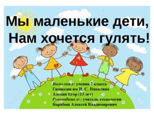 Мы маленькие дети, Нам хочется гулять! Выполнил: ученик 7 класса Гимназии им