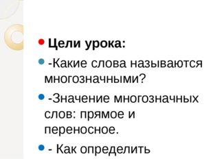 Цели урока: -Какие слова называются многозначными? -Значение многозначных сл