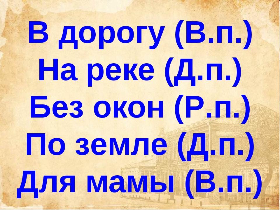 В дорогу (В.п.) На реке (Д.п.) Без окон (Р.п.) По земле (Д.п.) Для мамы (В.п.)