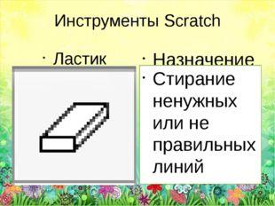 Инструменты Scratch Ластик Назначение Стирание ненужных или не правильных линий