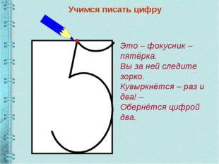 Учимся писать цифру Это – фокусник – пятёрка. Вы за ней следите зорко. Кувырк
