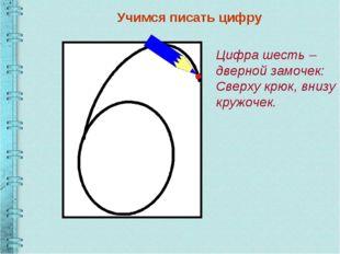 Учимся писать цифру Цифра шесть – дверной замочек: Сверху крюк, внизу кружочек.