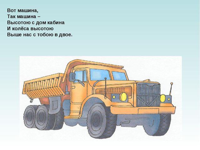 Вот машина, Так машина – Высотою с дом кабина И колёса высотою Выше нас с тоб...