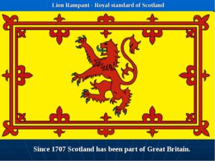 Lion Rampant - Royal standard of Scotland Since 1707 Scotland has been part o