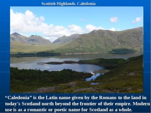 "Scottish Highlands. Caledonia ""Caledonia"" is the Latin name given by the Roma"