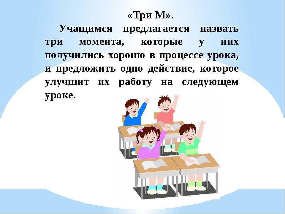 «Три М». Учащимся предлагается назвать три момента, которые у них получились...