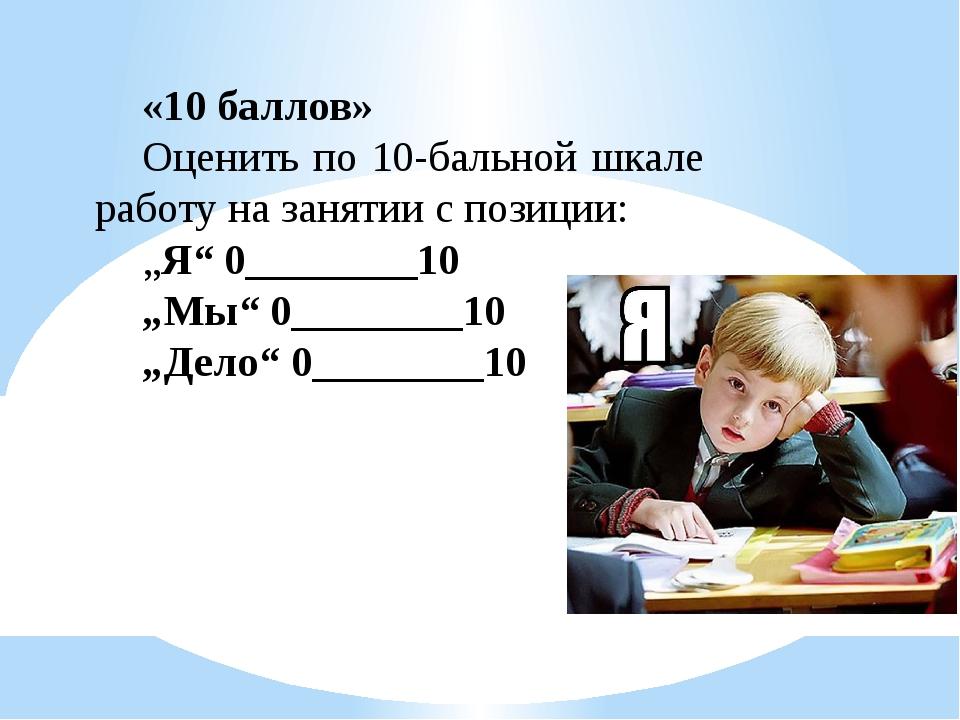"""«10 баллов» Оценить по 10-бальной шкале работу на занятии с позиции: """"Я"""" 0___..."""