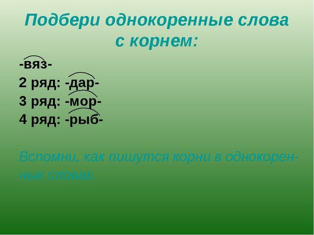 Подбери однокоренные слова с корнем: -вяз- 2 ряд: -дар- 3 ряд: -мор- 4 ряд: -...