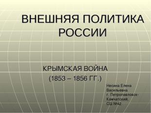 ВНЕШНЯЯ ПОЛИТИКА РОССИИ КРЫМСКАЯ ВОЙНА (1853 – 1856 ГГ.) Несина Елена Василье