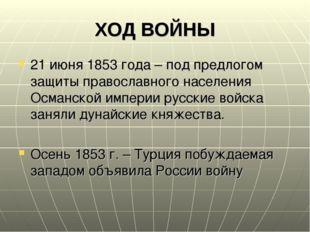 ХОД ВОЙНЫ 21 июня 1853 года – под предлогом защиты православного населения Ос